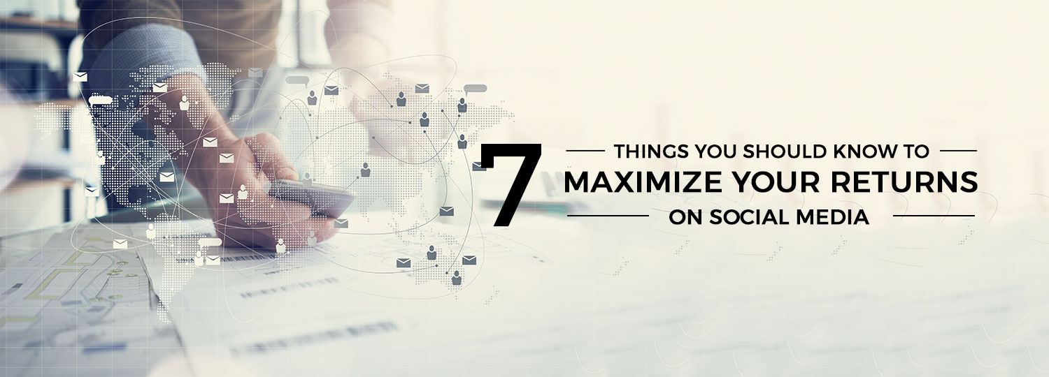 7 things you should know to maximize your returns on social media